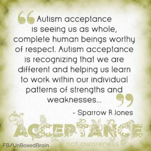 Autism Acceptance is seeing us as whole, complete human beings worthy of respect. Autism acceptance is recognizing that we are different and helping us learn to work within our individual patterns of strengths and weaknesses.